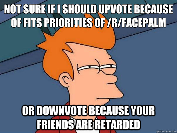 not sure if i should upvote because of fits priorities of r - Futurama Fry