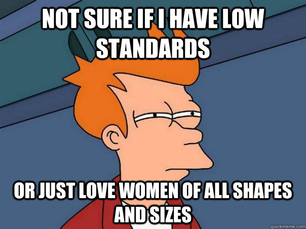 not sure if i have low standards or just love women of all s - Futurama Fry
