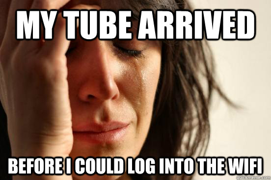 my tube arrived before i could log into the wifi - First World Problems