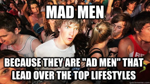 mad men because they are ad men that lead over the top lif - Sudden Clarity Clarence