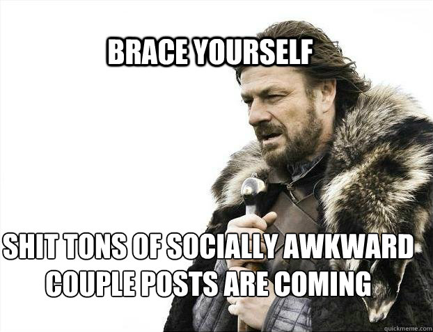 brace yourself shit tons of socially awkward couple posts ar - BRACE YOURSELF TIMELINE POSTS
