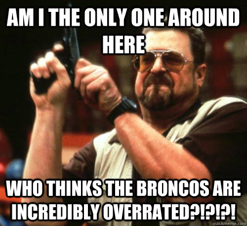 am i the only one around here who thinks the broncos are inc - Am I The Only One Around Here
