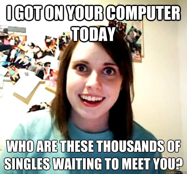 i got on your computer today who are these thousands of sing - Overly Attached Girlfriend