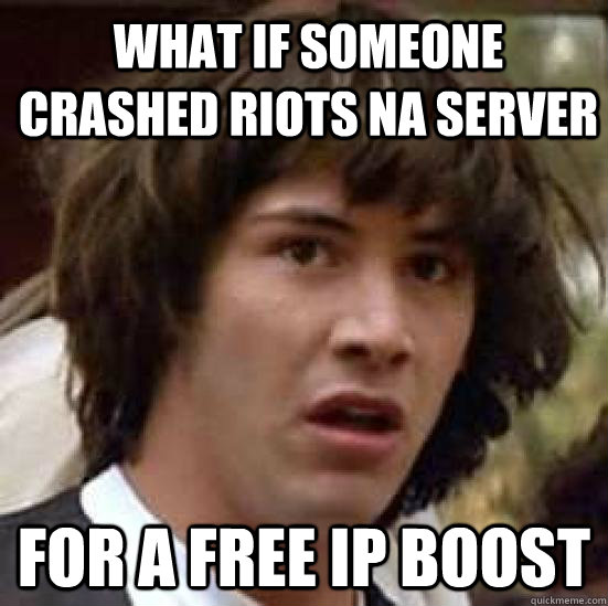 what if someone crashed riots na server for a free ip boost - conspiracy keanu
