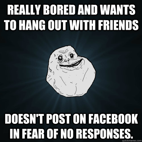 really bored and wants to hang out with friends doesnt post - Forever Alone