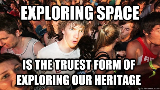 exploring space is the truest form of exploring our heritage - Sudden Clarity Clarence