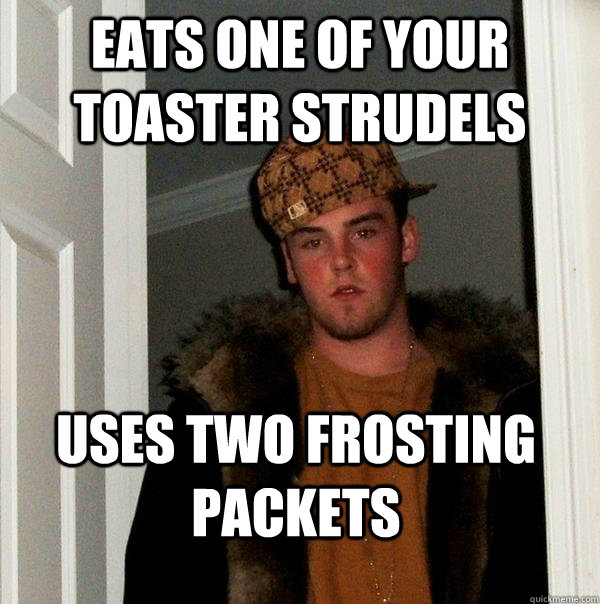 eats one of your toaster strudels uses two frosting packets - Scumbag Steve