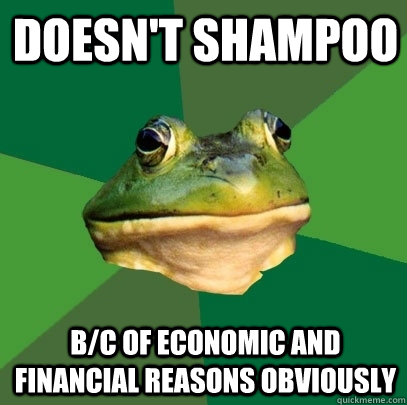 doesnt shampoo bc of economic and financial reasons obviou - Foul Bachelor Frog