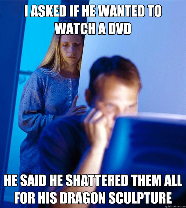 i asked if he wanted to watch a dvd he said he shattered the - Redditors Wife