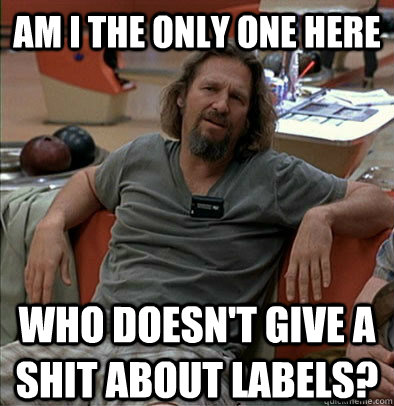 am i the only one here who doesnt give a shit about labels - The Dude