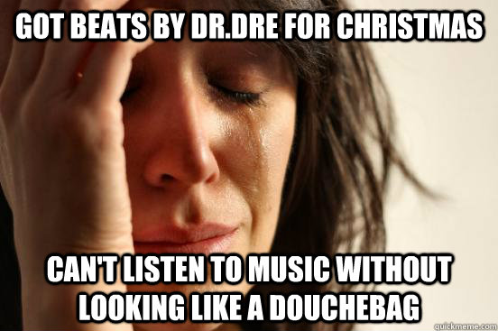 got beats by drdre for christmas cant listen to music with - First World Problems