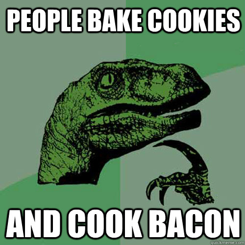 people bake cookies and cook bacon - Philosoraptor