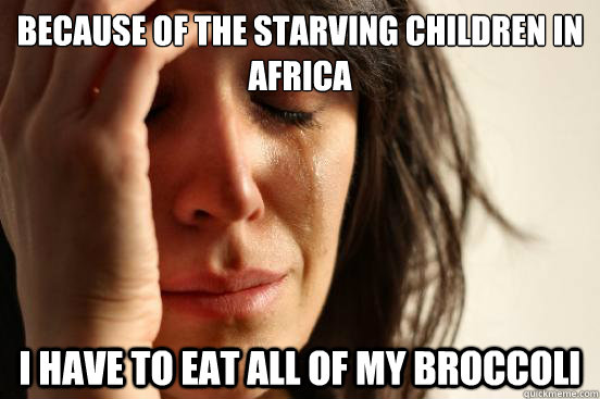 because of the starving children in africa i have to eat all - First World Problems