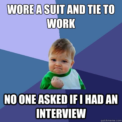 wore a suit and tie to work no one asked if i had an intervi - Success Kid