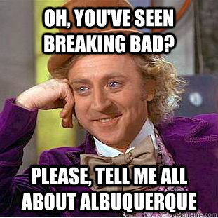oh youve seen breaking bad please tell me all about albu - Condescending Wonka
