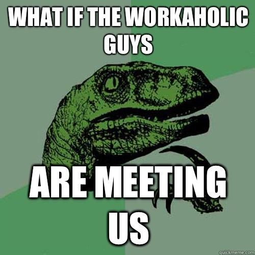 What if the workaholic guys Are meeting us - Philosoraptor