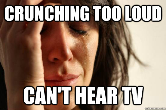 crunching too loud cant hear tv - First World Problems