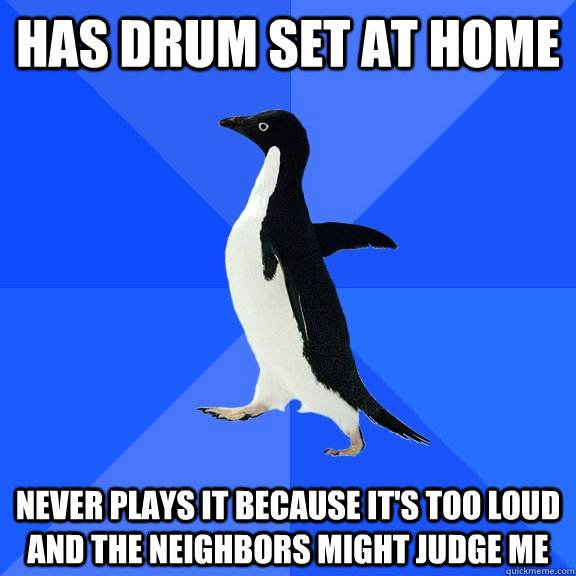 has drum set at home never plays it because its too loud an - Socially Awkward Penguin