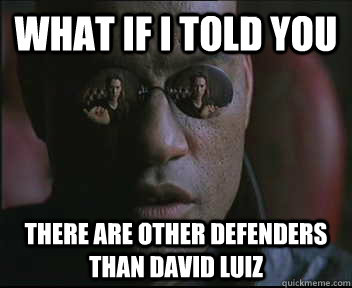 what if i told you there are other defenders than david luiz - Morpheus SC