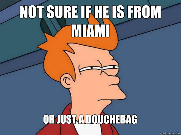 not sure if he is from miami or just a douchebag - Futurama Fry