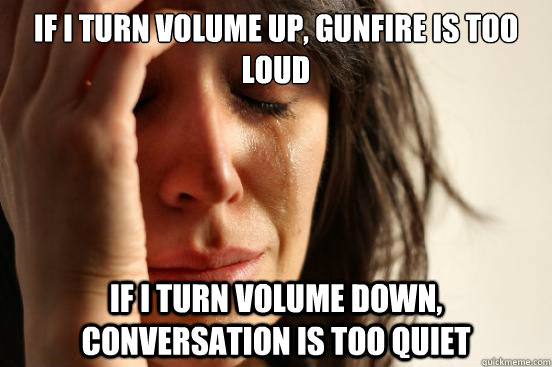 if i turn volume up gunfire is too loud if i turn volume do - First World Problems