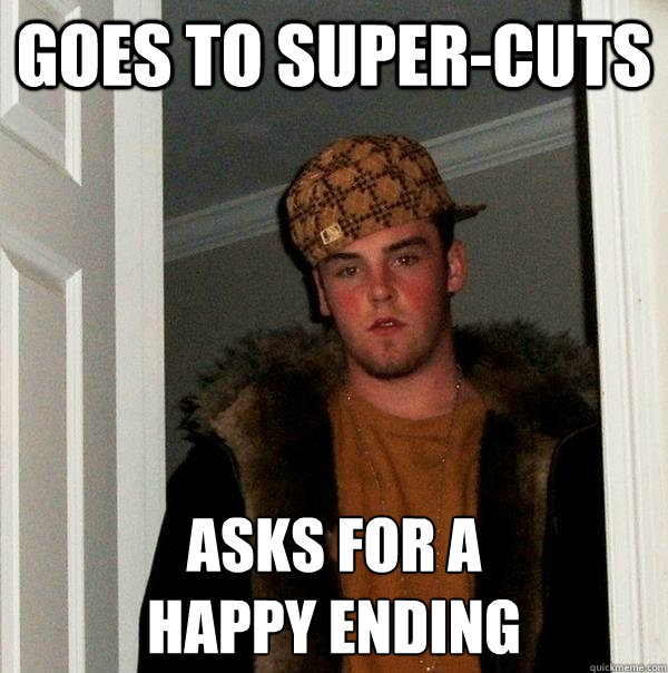 goes to supercuts asks for a happy ending - Scumbag Steve