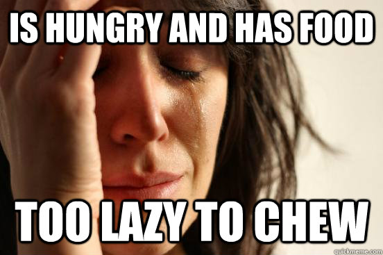 is hungry and has food too lazy to chew - First World Problems