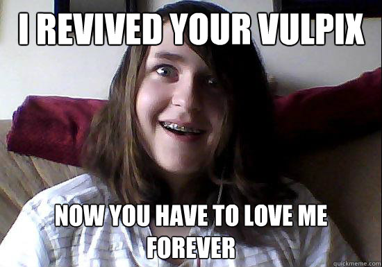i revived your vulpix now you have to love me forever - Overly Attached Boyfriend