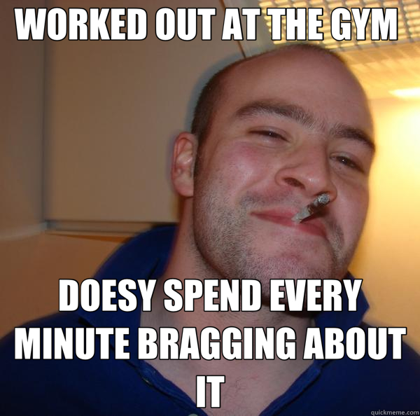 WORKED OUT AT THE GYM  DOESY SPEND EVERY MINUTE BRAGGING ABO - Good Guy Greg