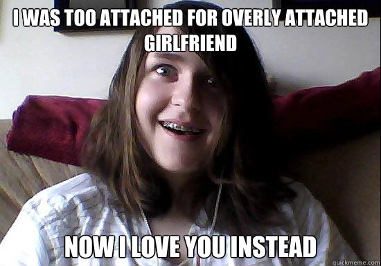 i was too attached for overly attached girlfriend now i love - Overly Attached Boyfriend