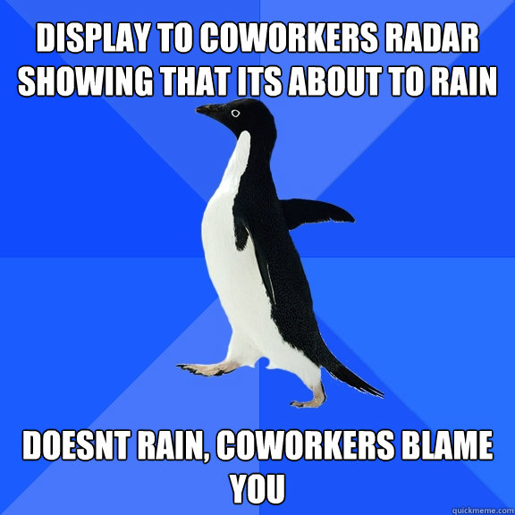 display to coworkers radar showing that its about to rain do - Socially Awkward Penguin