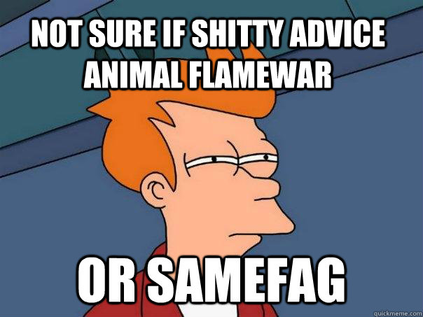 not sure if shitty advice animal flamewar or samefag - Futurama Fry