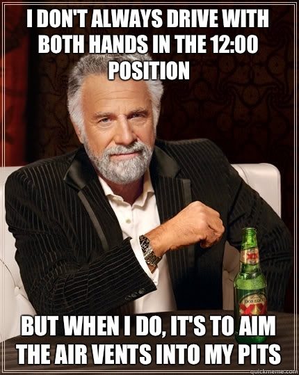 I dont always drive with both hands in the 1200 position But - The Most Interesting Man In The World