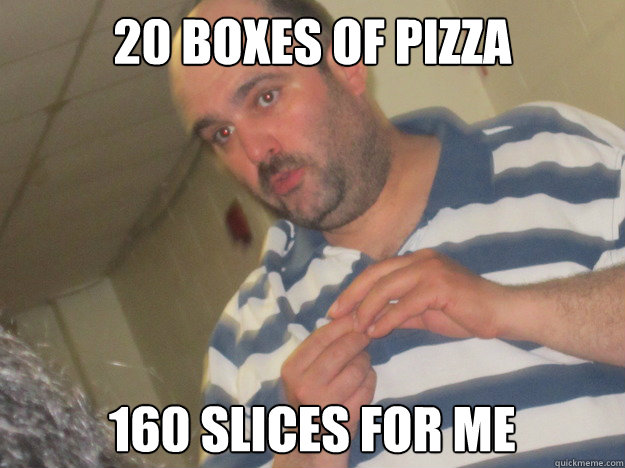 20 boxes of pizza 160 slices for me - Dumb Dad