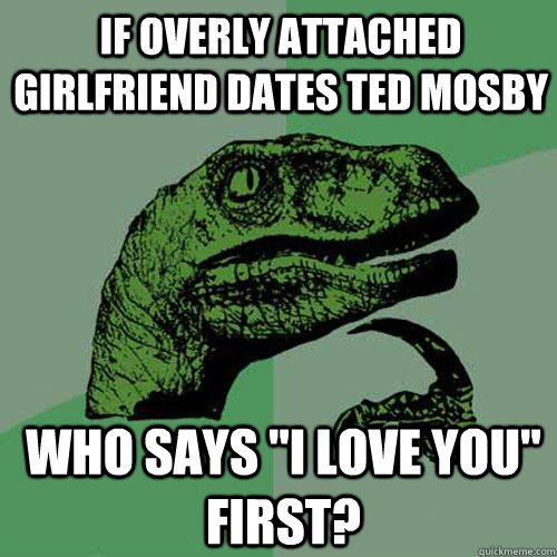if overly attached girlfriend dates ted mosby who says i lo - Philosoraptor