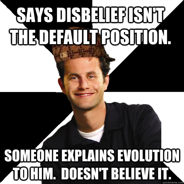 says disbelief isnt the default position someone explains  - Scumbag Christian