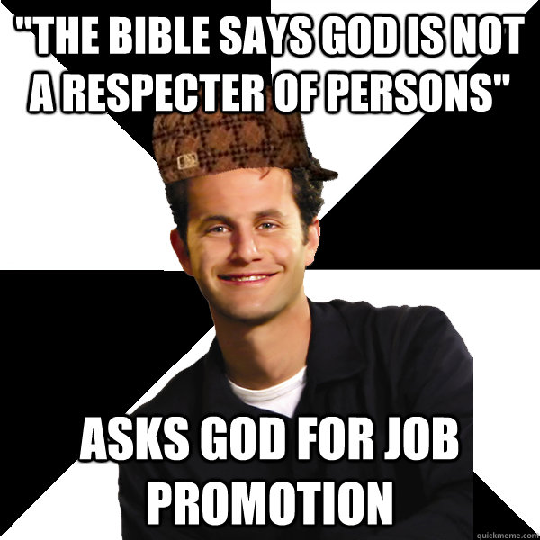 the bible says god is not a respecter of persons asks god  - Scumbag Christian