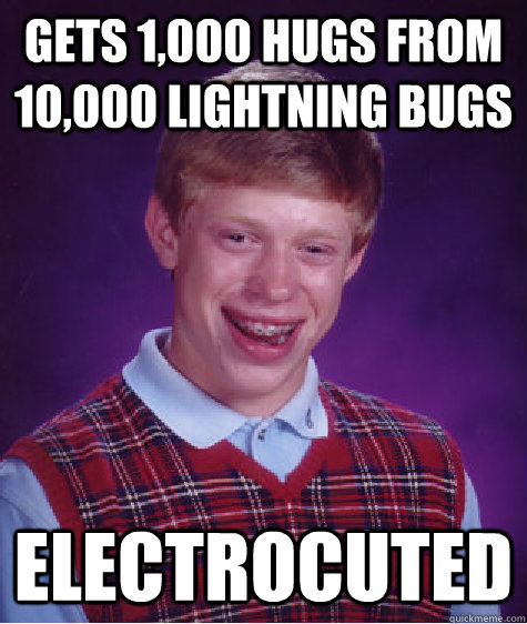 gets 1000 hugs from 10000 lightning bugs electrocuted - Bad Luck Brian