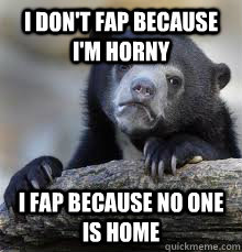 i dont fap because im horny i fap because no one is home - Confession bear