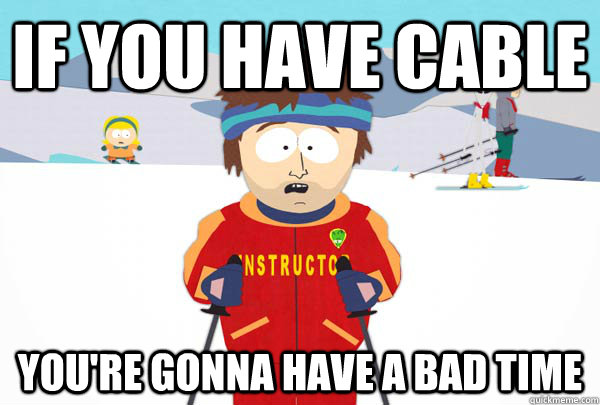 if you have cable youre gonna have a bad time - Super Cool Ski Instructor