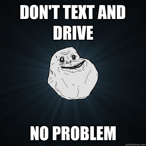 Dont text and drive No problem - Forever Alone