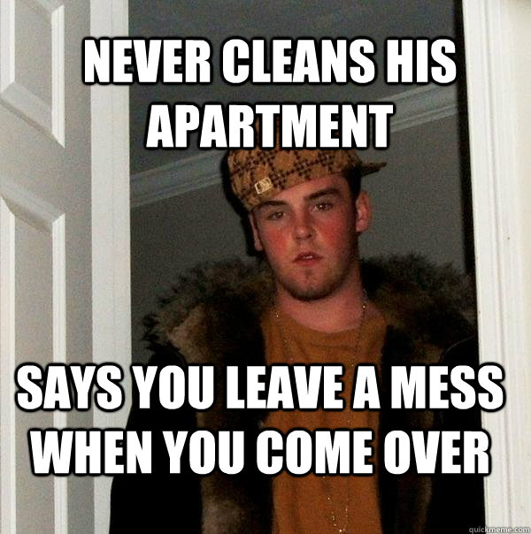 never cleans his apartment says you leave a mess when you co - Scumbag Steve