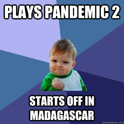 plays pandemic 2 starts off in madagascar - Success Kid
