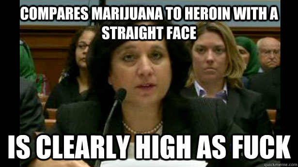 compares marijuana to heroin with a straight face is clearly - Scumbag Michele Leonhart