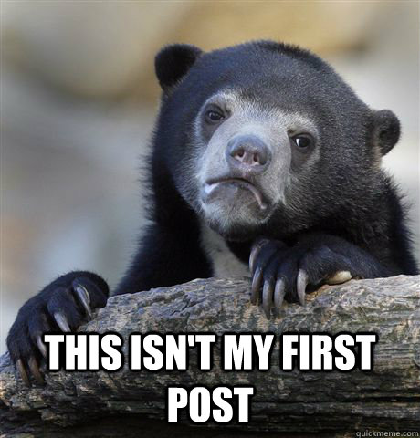 this isnt my first post  - Confession Bear