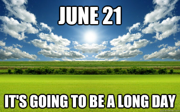 june 21 its going to be a long day -