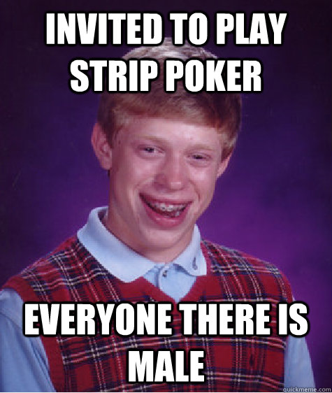 invited to play strip poker everyone there is male - Bad Luck Brian