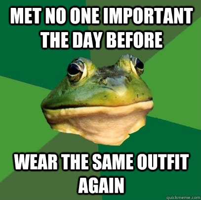 met no one important the day before wear the same outfit aga - Foul Bachelor Frog