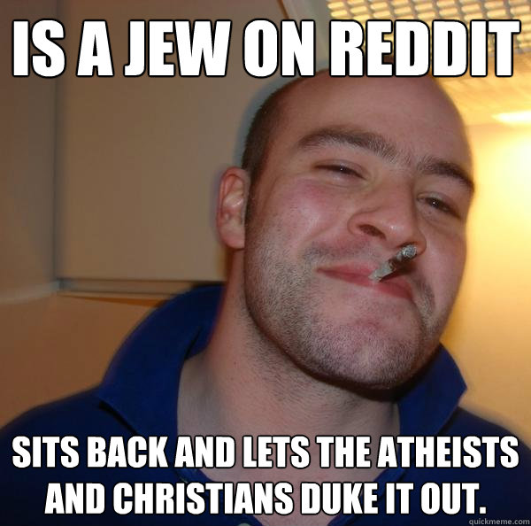 is a jew on reddit sits back and lets the atheists and chris - Good Guy Greg