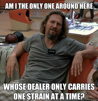 am i the only one around here whose dealer only carries one  - The Dude